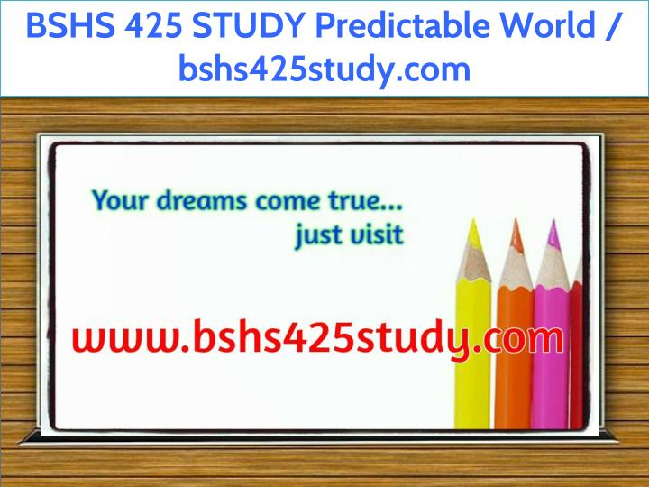 bshs 425 study predictable world bshs425study com n.