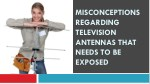 misconceptions regarding television antennas that