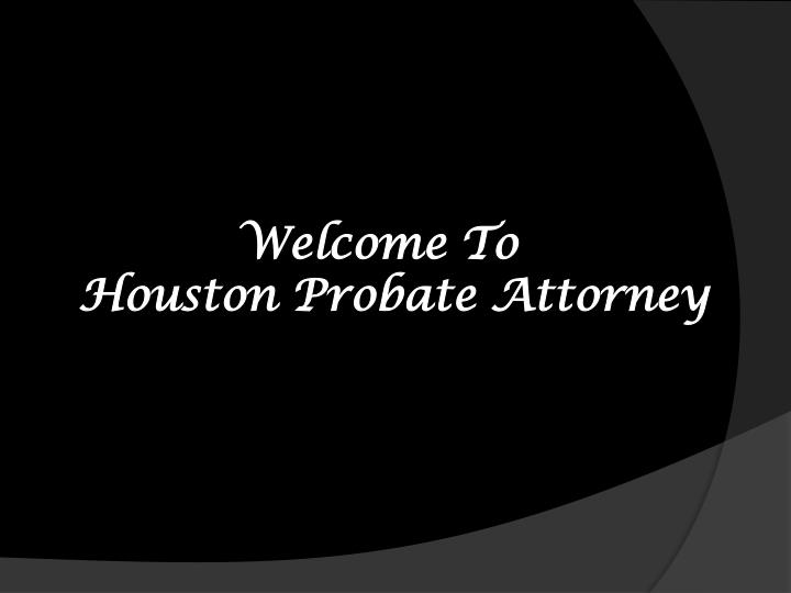 welcome t o houston probate attorney n.