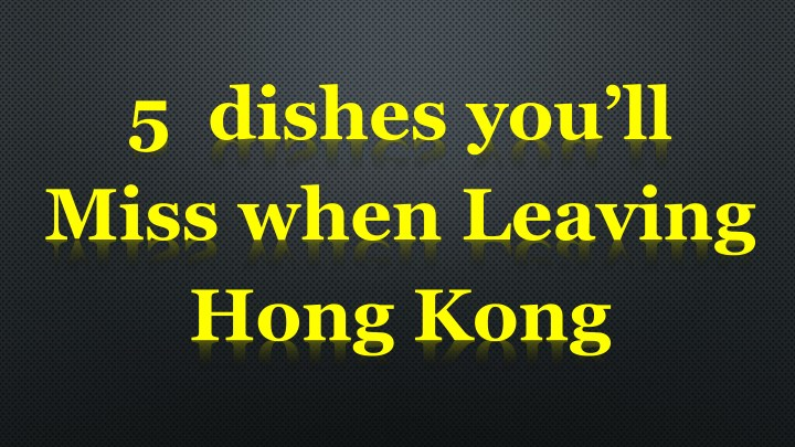 5 dishes you ll miss when leaving hong kong n.
