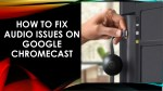 how to fix audio issues on google chromecast