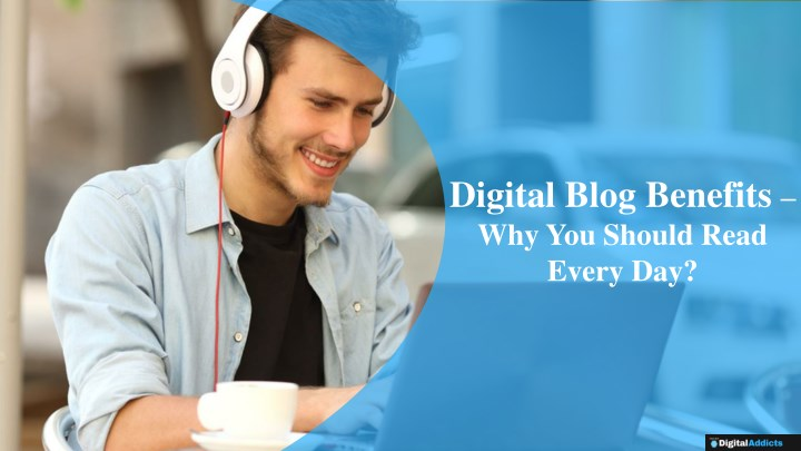 digital blog benefits why you should read every n.