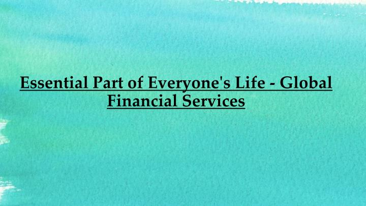 essential part of everyone s life global financial services n.