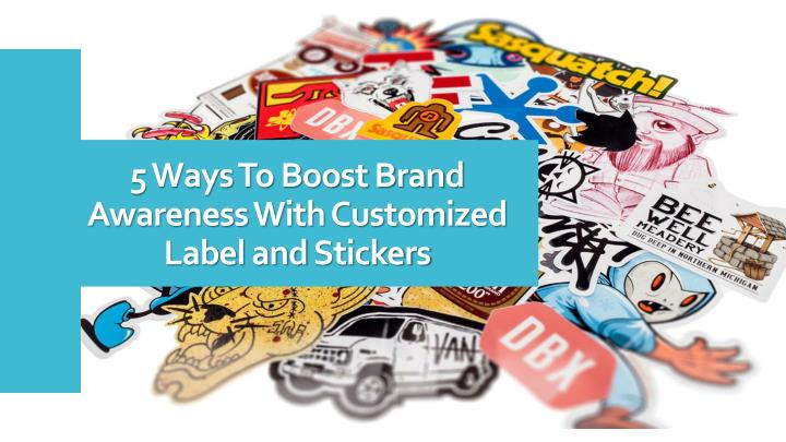 5 ways to boost brand awareness with customized label and stickers n.