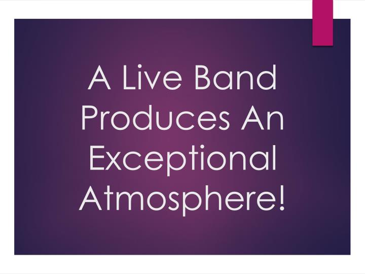 a live band produces an exceptional atmosphere n.