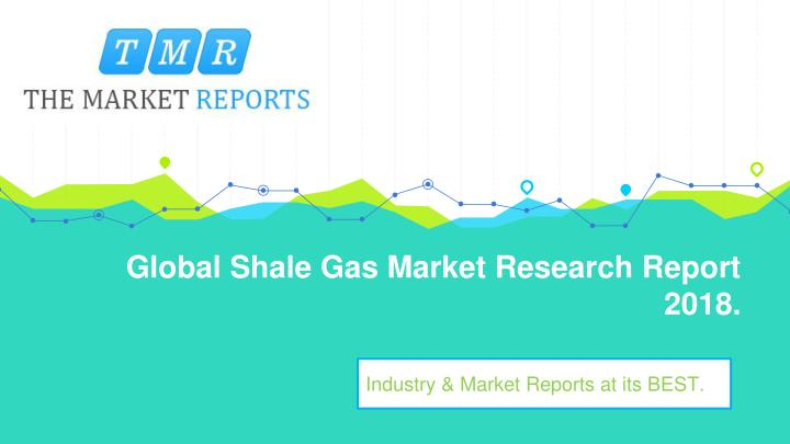global shale gas market research report 2018 n.