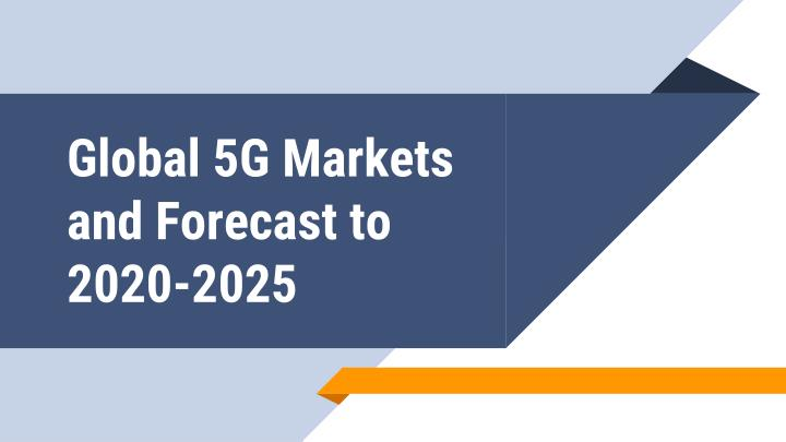 PPT - Global 5G Markets and Forecast to 2020-2025 PowerPoint