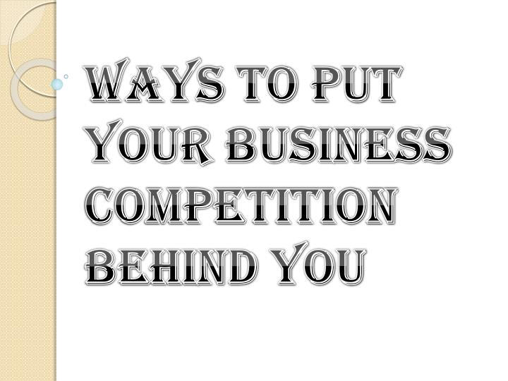 ways to put your business competition behind you n.
