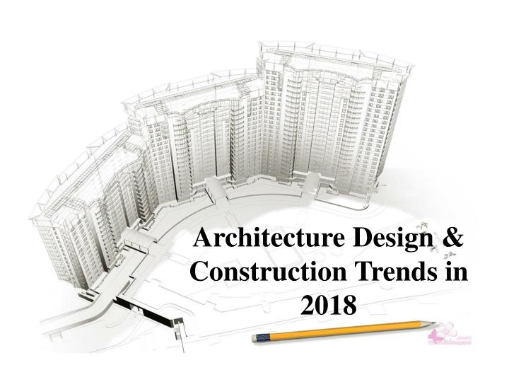 architecture design construction trends in 2018 n.