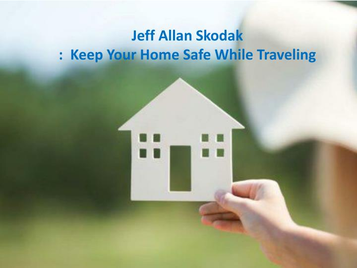 jeff allan skodak keep your home safe while traveling n.