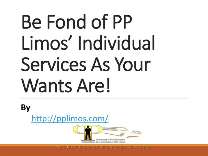be fond of pp limos individual services as your wants are n.