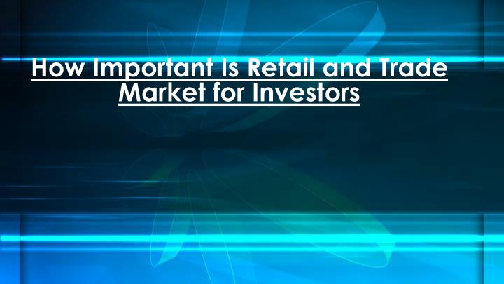 how important is retail and trade market for investors n.