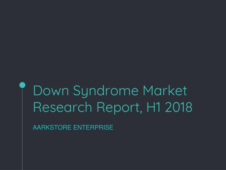 down syndrome market research report h1 2018 n.