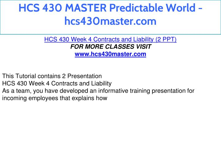 hcs 430 week 4 This process helps you plan and develop a comprehensive approach to the week 5 power point presentation review the requirements of the assignment in week five see the posted example outline and the tips for effective power point presentation found in the course materials forum.