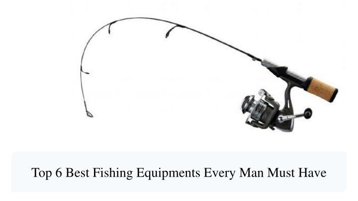 top 6 best fishing equipments every man must have n.