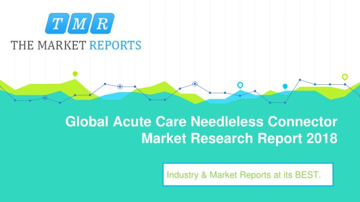 global acute care needleless connector market research report 2018 n.