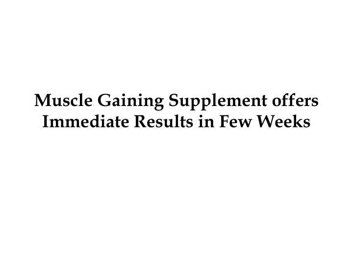 muscle gaining supplement offers immediate results in few weeks n.