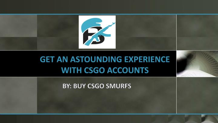 get an astounding experience with csgo accounts n.