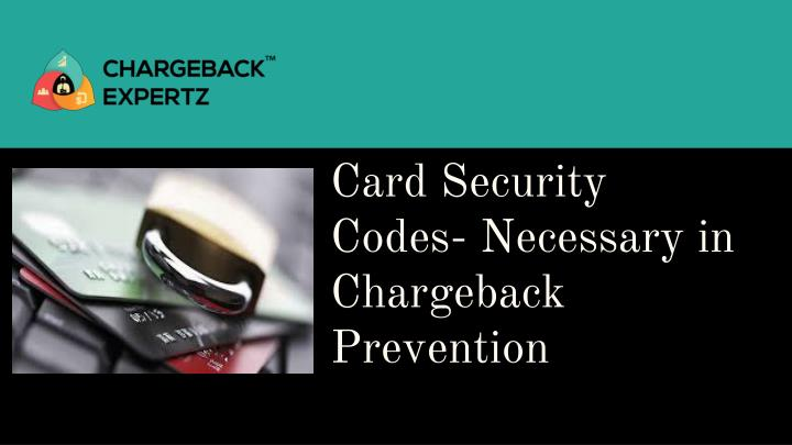 card security codes necessary in chargeback prevention n.