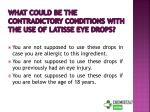 what could be the contradictory conditions with the use of latisse eye drops