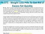 ph 375 weight loss pills to get rid of excess fat quickly