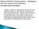 denver workers comp lawyer marijuana use can impact your workers compensation benefits 1