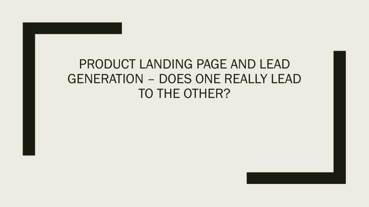 product landing page and lead generation does one really lead to the other n.