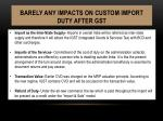 barely any impacts on custom import duty after gst