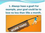 1 always have a goal for example your goal could be to lose no less than 5lbs a month