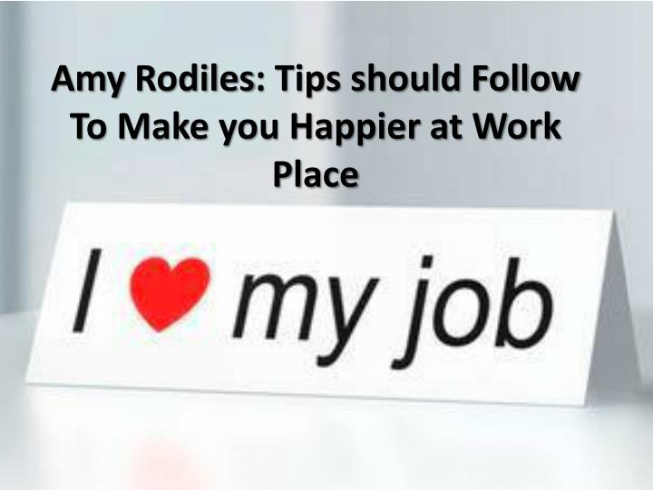 amy rodiles tips should follow to make you happier at work place n.