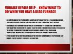 furnace repair help know what to do when you have a dead furnace