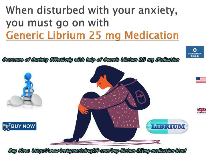 when disturbed with your anxiety you must go on with generic librium 25 mg medication n.