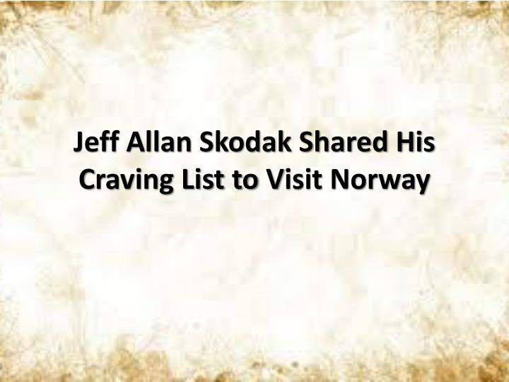jeff allan skodak s hared h is c raving list to v isit norway n.