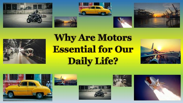 why are motors essential for our daily life n.