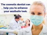 the cosmetic dentist can help you to enhance your