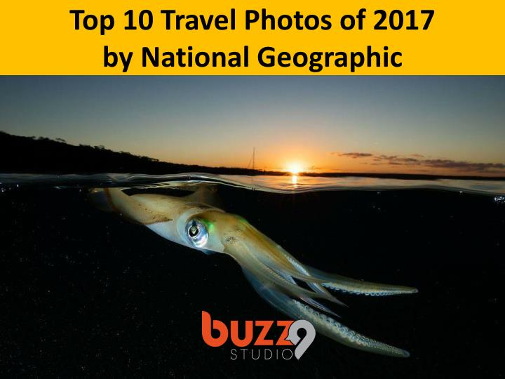 top 10 travel photos of 2017 by national geographic n.