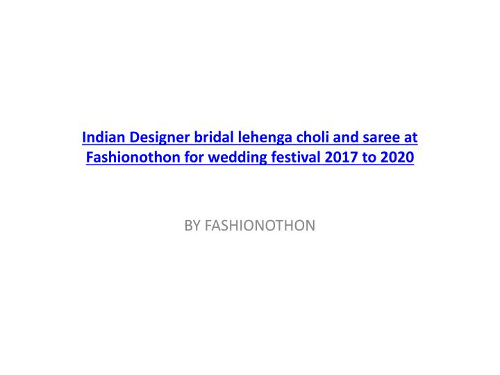 indian designer bridal lehenga choli and saree at fashionothon for wedding festival 2017 to 2020 n.