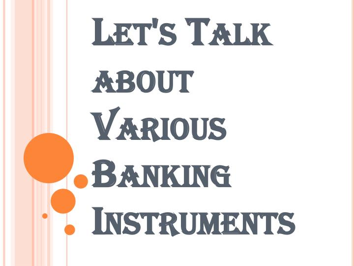 let s talk about various banking instruments n.