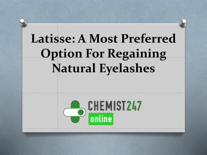latisse a most preferred option for regaining natural eyelashes n.