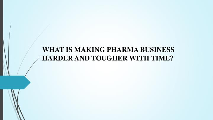 what is making pharma business harder and tougher n.