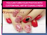 you can turn your photos into custom nail art by o2nails india