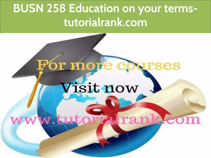 busn 258 education on your terms tutorialrank com n.