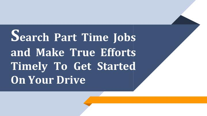s earch part time jobs and make true efforts timely to get started on your drive n.