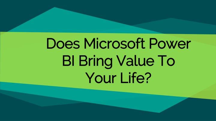 does microsoft power bi bring value to your life n.