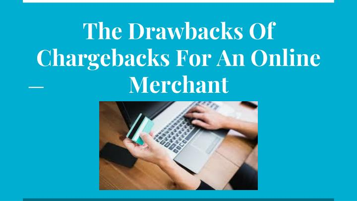 the drawbacks of chargebacks for an online merchant n.