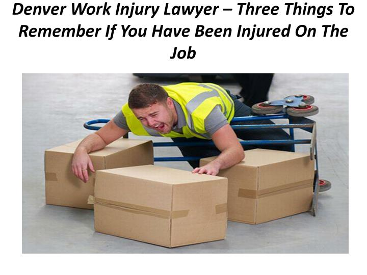 denver work injury lawyer three things to remember if you have been injured on the job n.