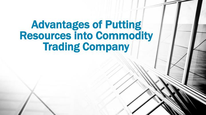 advantages of putting resources into commodity trading company n.