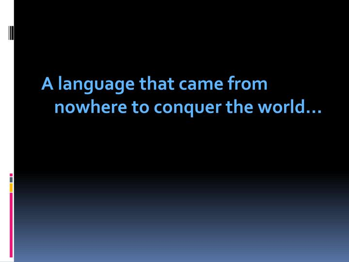 a language that came from nowhere to conquer n.