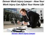 denver work injury lawyer how your work injury can affect your home life