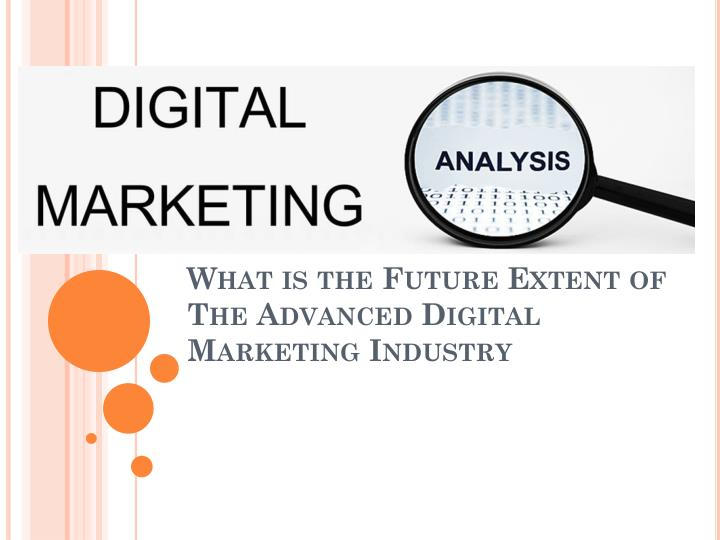 what is the future extent of the advanced digital marketing industry n.